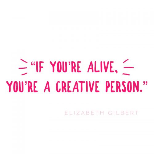 "Quote that reads ""If You're Alive, You're A Creative Person."" by Elizabeth Gilbert"