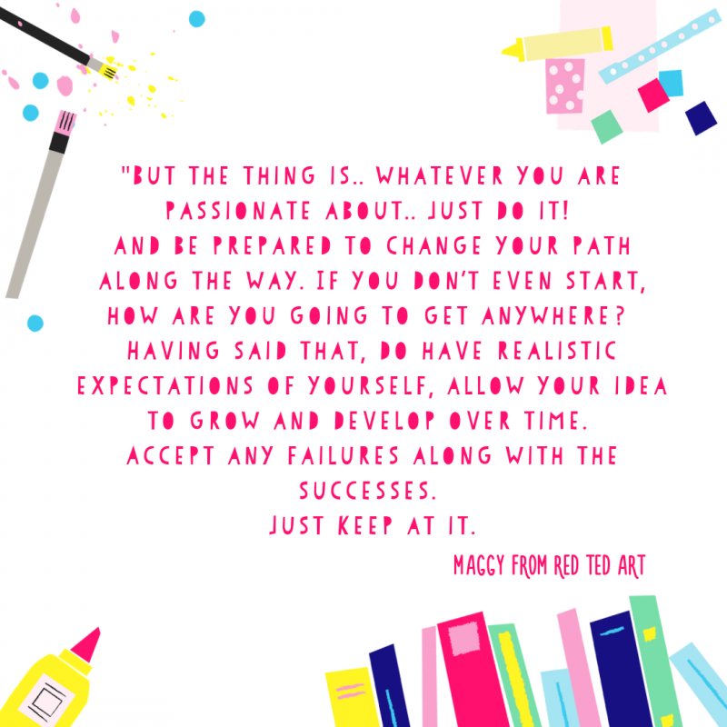 """A quote from Maggy at Red Ted Art that reads """"But the thing is.. whatever you are passionate about.. just do it! And be prepared to change your path along the way. If you don't even start, how are you going to get anywhere? Having said that, do have realistic expectations of yourself, allow your idea to grow and develop over time. Accept any failures along with the successes. Just keep at it."""""""
